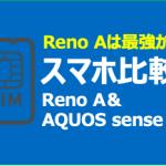 【SIMフリー比較】Reno Aはミドルスペック最強?!AQUOS sense3と比較